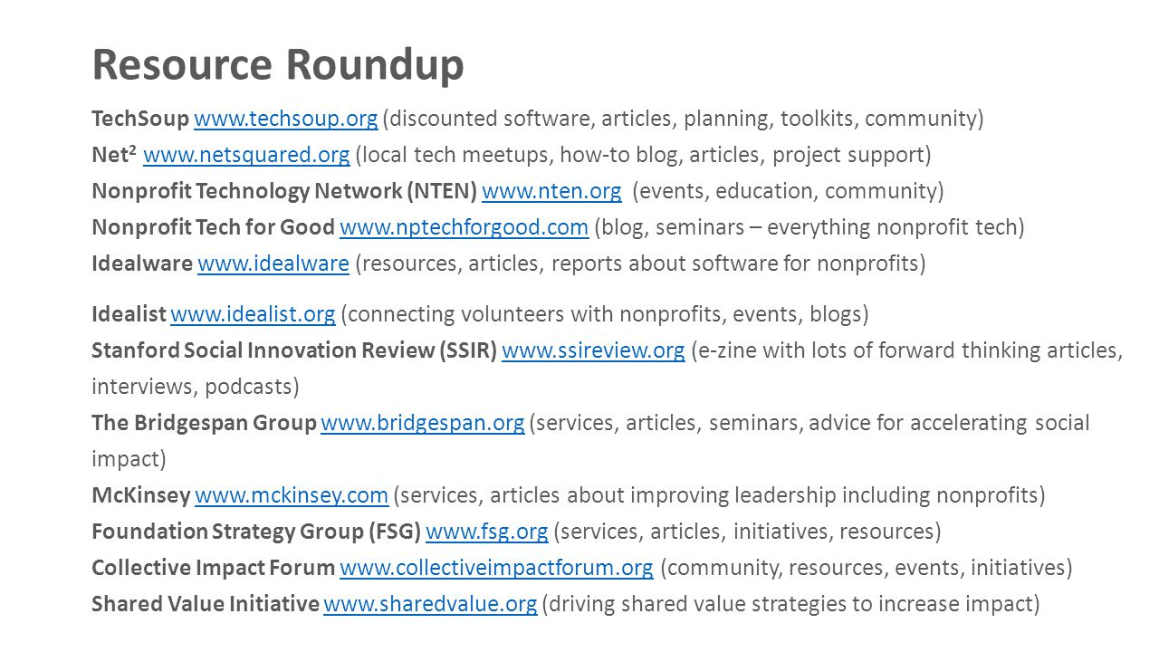 Resource Roundup TechSoup www.techsoup.org (discounted software, articles, planning, toolkits, community)www.techsoup.org Net 2 www.netsquared.org (local tech meetups, how-to blog, articles, project support) www.netsquared.org Nonprofit Technology Network (NTEN) www.nten.org (events, education, community)www.nten.org Nonprofit Tech for Good www.nptechforgood.com (blog, seminars – everything nonprofit tech)www.nptechforgood.com Idealware www.idealware (resources, articles, reports about software for nonprofits)www.idealware Idealist www.idealist.org (connecting volunteers with nonprofits, events, blogs)www.idealist.org Stanford Social Innovation Review (SSIR) www.ssireview.org (e-zine with lots of forward thinking articles, interviews, podcasts)www.ssireview.org The Bridgespan Group www.bridgespan.org (services, articles, seminars, advice for accelerating social impact)www.bridgespan.org McKinsey www.mckinsey.com (services, articles about improving leadership including nonprofits)www.mckinsey.com Foundation Strategy Group (FSG) www.fsg.org (services, articles, initiatives, resources)www.fsg.org Collective Impact Forum www.collectiveimpactforum.org (community, resources, events, initiatives)www.collectiveimpactforum.org Shared Value Initiative www.sharedvalue.org (driving shared value strategies to increase impact)www.sharedvalue.org