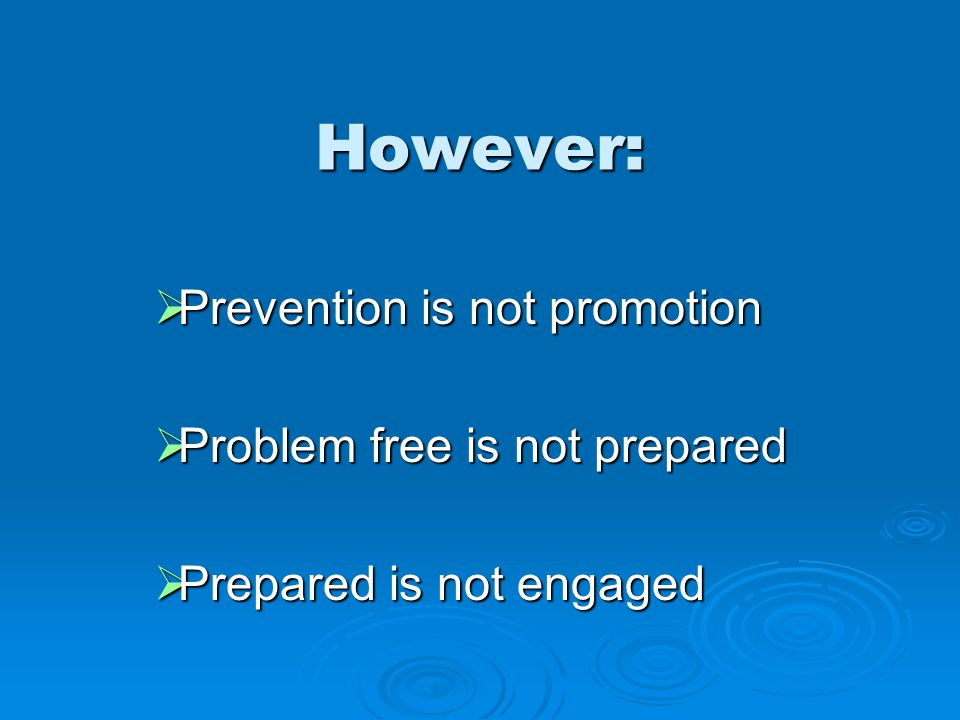 However:  Prevention is not promotion  Problem free is not prepared  Prepared is not engaged