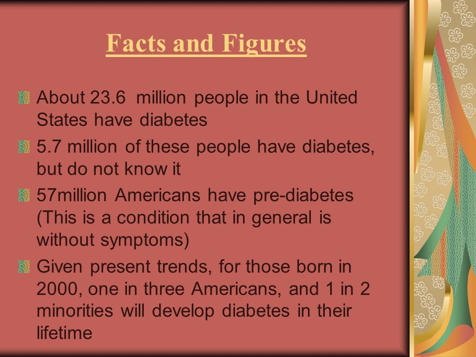 Facts and Figures About 23.6 million people in the United States have diabetes 5.7 million of these people have diabetes, but do not know it 57million Americans have pre-diabetes (This is a condition that in general is without symptoms) Given present trends, for those born in 2000, one in three Americans, and 1 in 2 minorities will develop diabetes in their lifetime