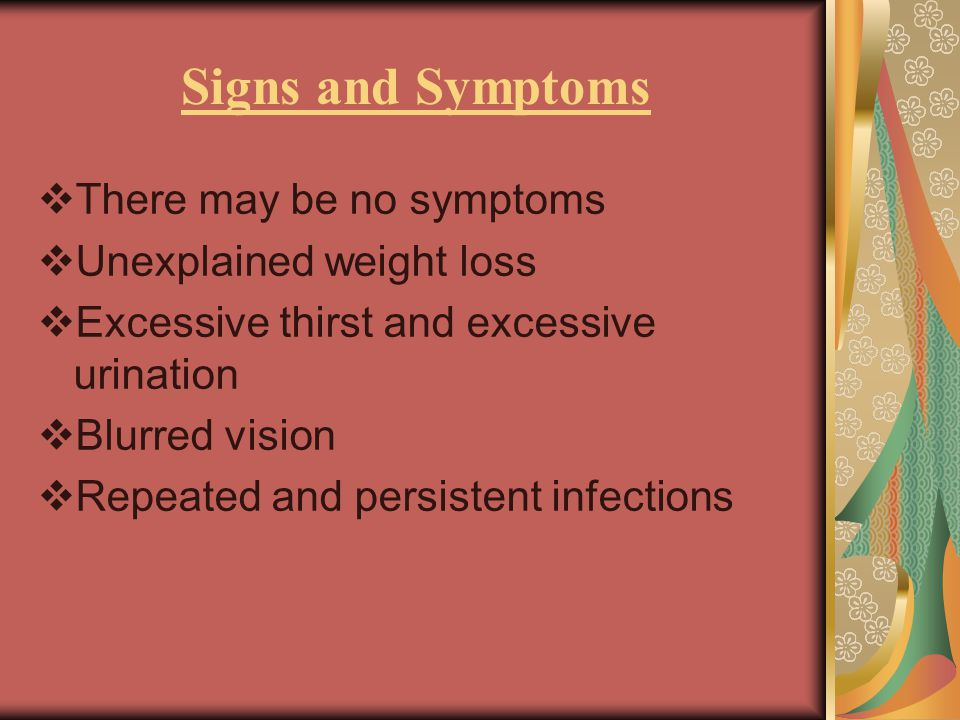Signs and Symptoms  There may be no symptoms  Unexplained weight loss  Excessive thirst and excessive urination  Blurred vision  Repeated and persistent infections