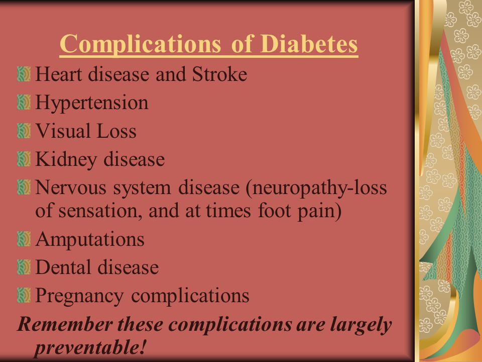 Complications of Diabetes Heart disease and Stroke Hypertension Visual Loss Kidney disease Nervous system disease (neuropathy-loss of sensation, and at times foot pain) Amputations Dental disease Pregnancy complications Remember these complications are largely preventable!