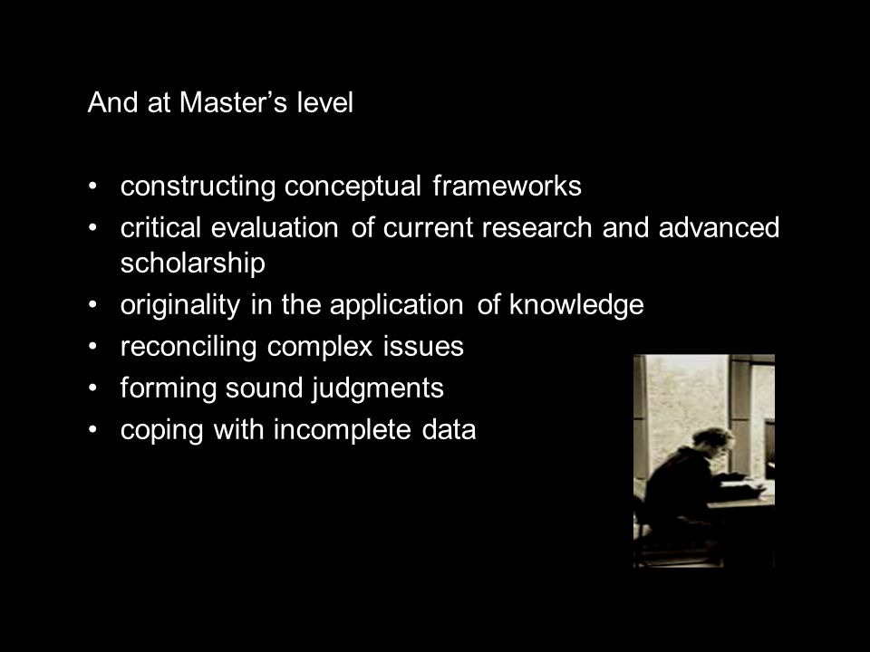 And at Master's level constructing conceptual frameworks critical evaluation of current research and advanced scholarship originality in the application of knowledge reconciling complex issues forming sound judgments coping with incomplete data