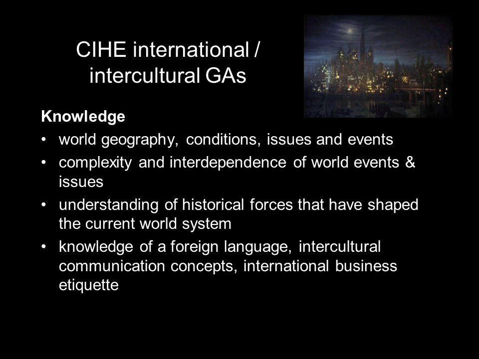 CIHE international / intercultural GAs Knowledge world geography, conditions, issues and events complexity and interdependence of world events & issues understanding of historical forces that have shaped the current world system knowledge of a foreign language, intercultural communication concepts, international business etiquette