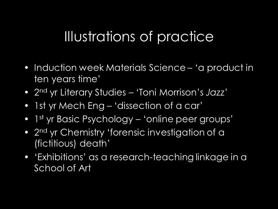 Illustrations of practice Induction week Materials Science – 'a product in ten years time' 2 nd yr Literary Studies – 'Toni Morrison's Jazz' 1st yr Mech Eng – 'dissection of a car' 1 st yr Basic Psychology – 'online peer groups' 2 nd yr Chemistry 'forensic investigation of a (fictitious) death' 'Exhibitions' as a research-teaching linkage in a School of Art