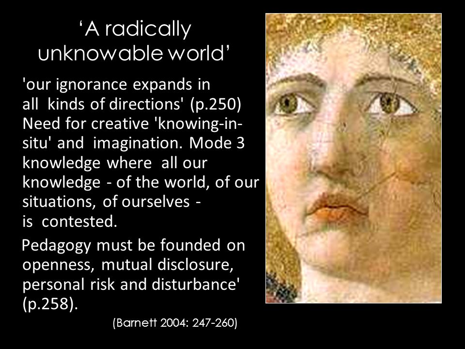 'A radically unknowable world' our ignorance expands in all kinds of directions (p.250) Need for creative knowing-in- situ and imagination.