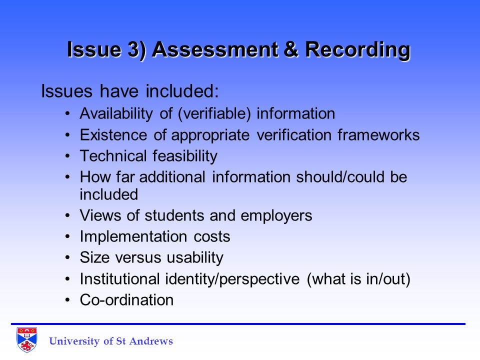 Issue 3) Assessment & Recording Issues have included: Availability of (verifiable) information Existence of appropriate verification frameworks Technical feasibility How far additional information should/could be included Views of students and employers Implementation costs Size versus usability Institutional identity/perspective (what is in/out) Co-ordination University of St Andrews