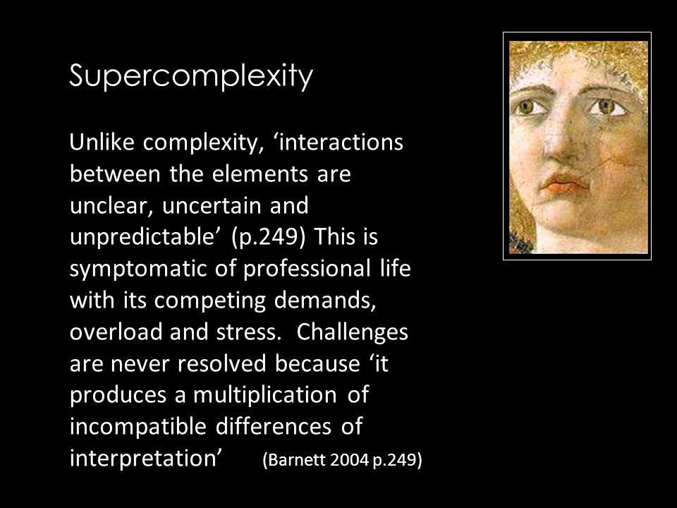 Supercomplexity Unlike complexity, 'interactions between the elements are unclear, uncertain and unpredictable' (p.249) This is symptomatic of professional life with its competing demands, overload and stress.
