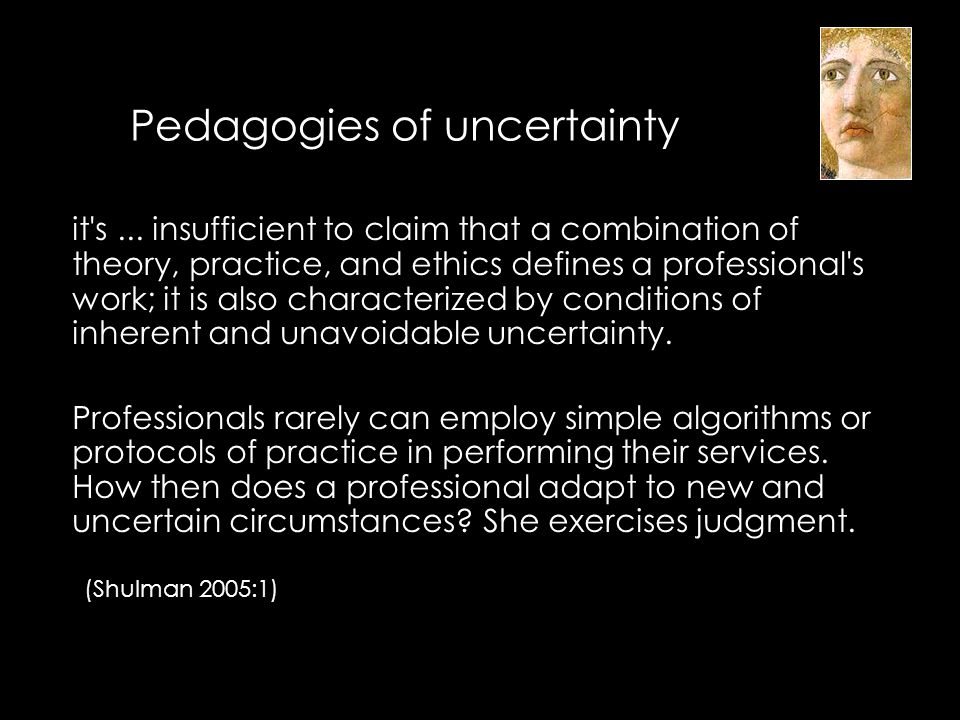 Pedagogies of uncertainty it's... insufficient to claim that a combination of theory, practice, and ethics defines a professional's work; it is also c
