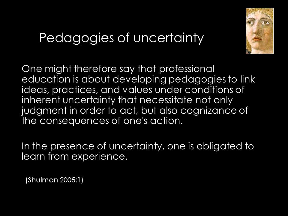 Pedagogies of uncertainty Are there connections between these ideas and the goals of liberal education.