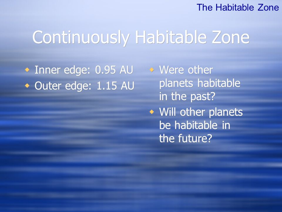 Continuously Habitable Zone  Inner edge: 0.95 AU  Outer edge: 1.15 AU  Inner edge: 0.95 AU  Outer edge: 1.15 AU  Were other planets habitable in the past.