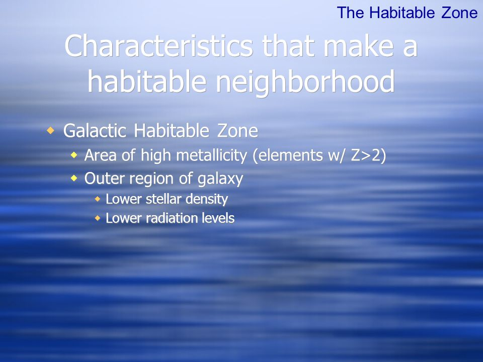 Characteristics that make a habitable neighborhood  Galactic Habitable Zone  Area of high metallicity (elements w/ Z>2)  Outer region of galaxy  Lower stellar density  Lower radiation levels The Habitable Zone
