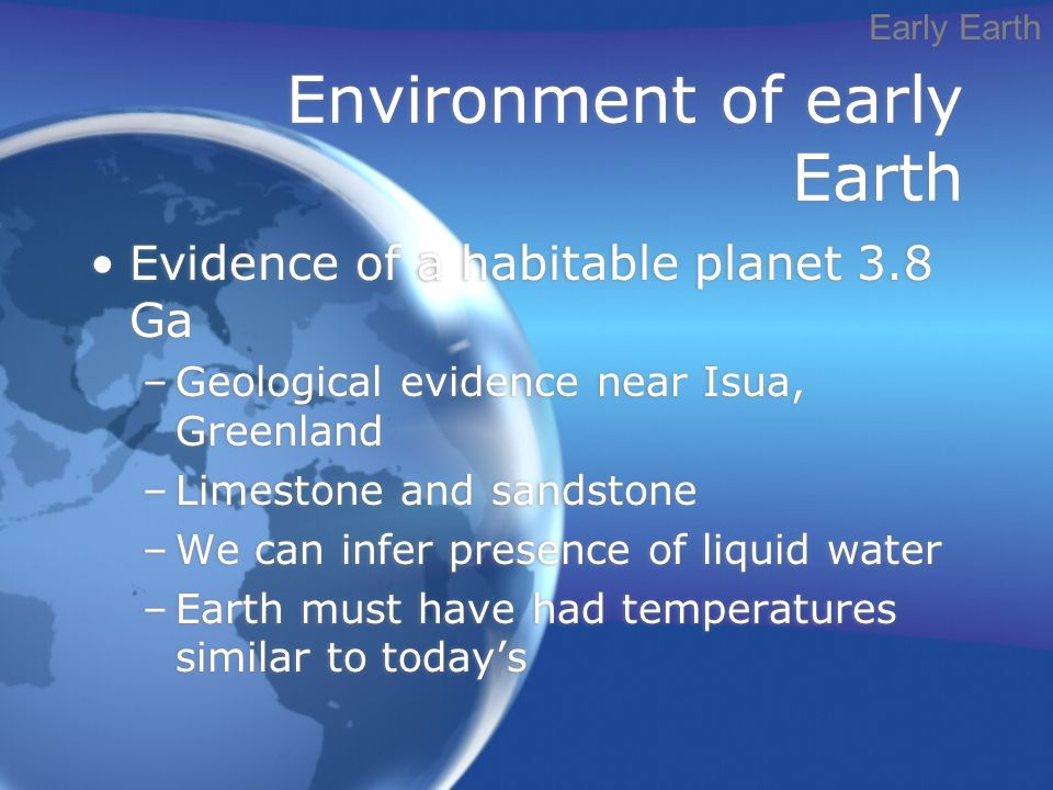 Environment of early Earth Evidence of a habitable planet 3.8 Ga –Geological evidence near Isua, Greenland –Limestone and sandstone –We can infer presence of liquid water –Earth must have had temperatures similar to today's Evidence of a habitable planet 3.8 Ga –Geological evidence near Isua, Greenland –Limestone and sandstone –We can infer presence of liquid water –Earth must have had temperatures similar to today's Early Earth