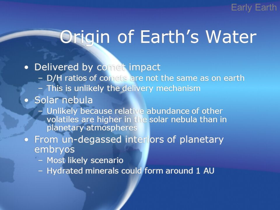 Origin of Earth's Water Delivered by comet impact –D/H ratios of comets are not the same as on earth –This is unlikely the delivery mechanism Solar nebula –Unlikely because relative abundance of other volatiles are higher in the solar nebula than in planetary atmospheres From un-degassed interiors of planetary embryos –Most likely scenario –Hydrated minerals could form around 1 AU Delivered by comet impact –D/H ratios of comets are not the same as on earth –This is unlikely the delivery mechanism Solar nebula –Unlikely because relative abundance of other volatiles are higher in the solar nebula than in planetary atmospheres From un-degassed interiors of planetary embryos –Most likely scenario –Hydrated minerals could form around 1 AU Early Earth