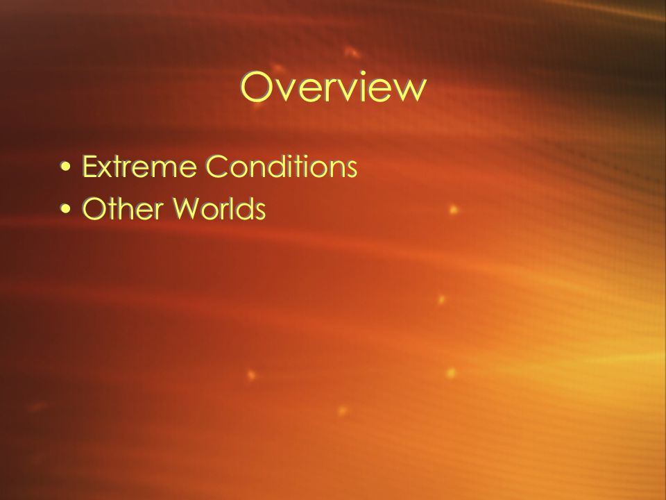 Overview Extreme Conditions Other Worlds Extreme Conditions Other Worlds