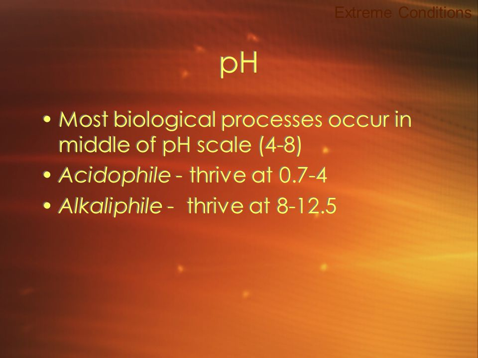 pH Most biological processes occur in middle of pH scale (4-8) Acidophile - thrive at 0.7-4 Alkaliphile - thrive at 8-12.5 Most biological processes occur in middle of pH scale (4-8) Acidophile - thrive at 0.7-4 Alkaliphile - thrive at 8-12.5 Extreme Conditions