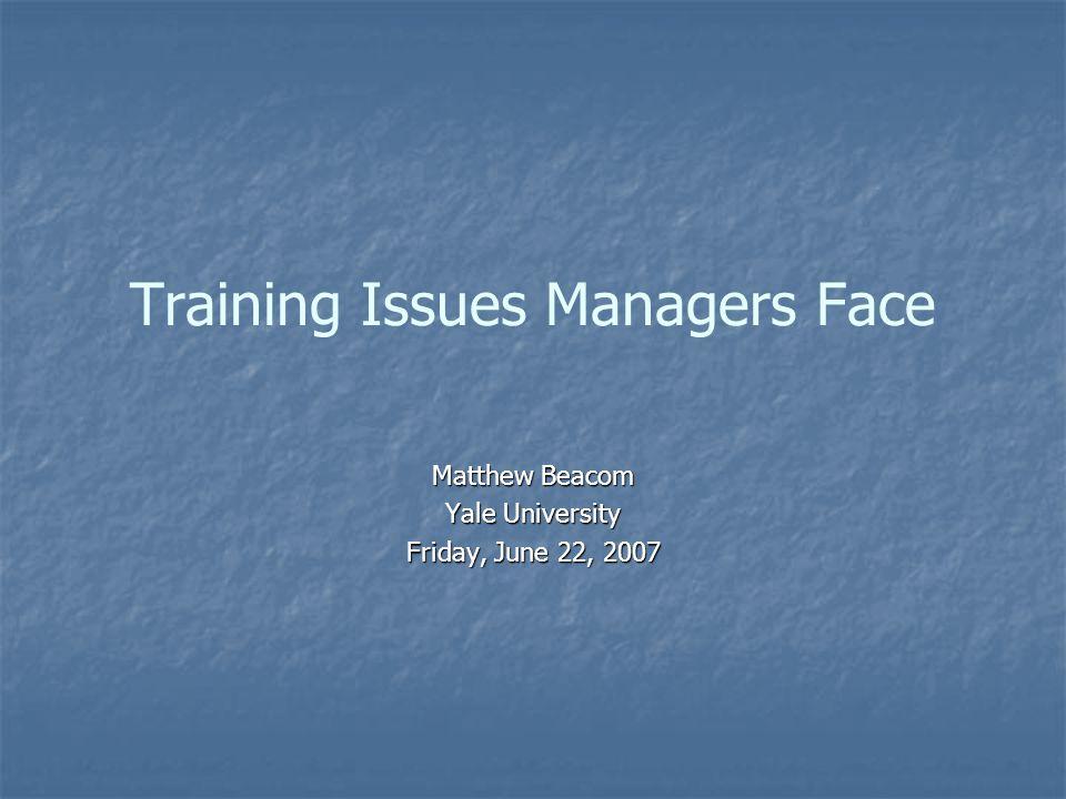 Training Issues Managers Face Matthew Beacom Yale University Friday, June 22, 2007