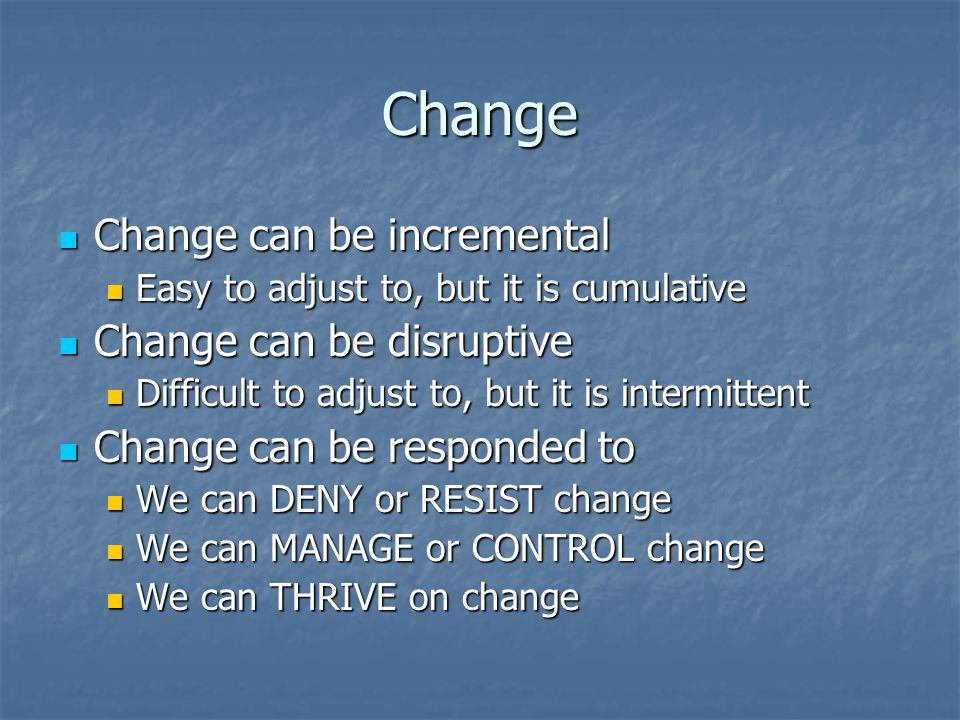 Change Change can be incremental Change can be incremental Easy to adjust to, but it is cumulative Easy to adjust to, but it is cumulative Change can be disruptive Change can be disruptive Difficult to adjust to, but it is intermittent Difficult to adjust to, but it is intermittent Change can be responded to Change can be responded to We can DENY or RESIST change We can DENY or RESIST change We can MANAGE or CONTROL change We can MANAGE or CONTROL change We can THRIVE on change We can THRIVE on change