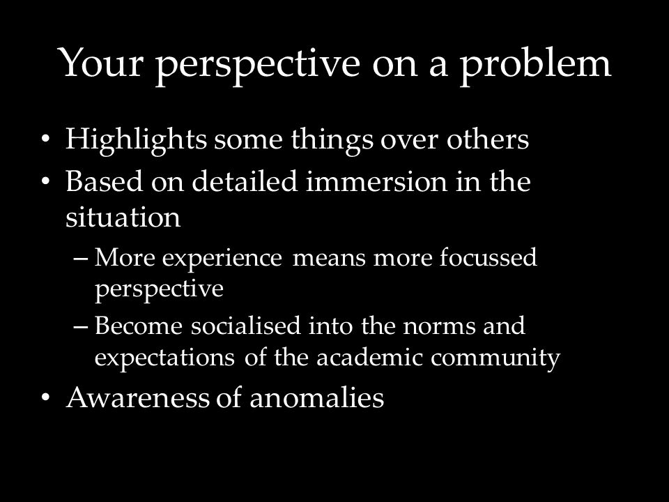 Your perspective on a problem Highlights some things over others Based on detailed immersion in the situation – More experience means more focussed perspective – Become socialised into the norms and expectations of the academic community Awareness of anomalies