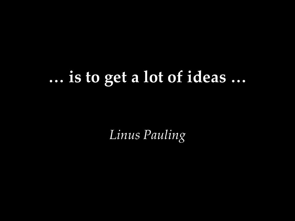 … is to get a lot of ideas … Linus Pauling