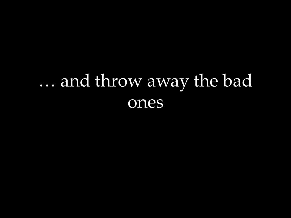 … and throw away the bad ones