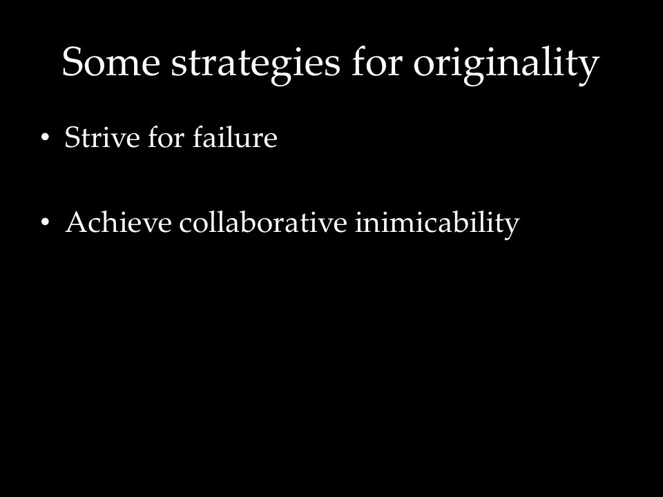 Some strategies for originality Strive for failure Achieve collaborative inimicability