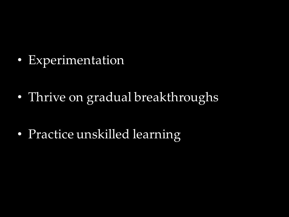 Experimentation Thrive on gradual breakthroughs Practice unskilled learning