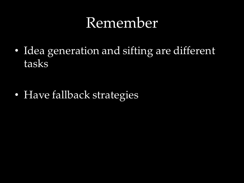 Remember Idea generation and sifting are different tasks Have fallback strategies