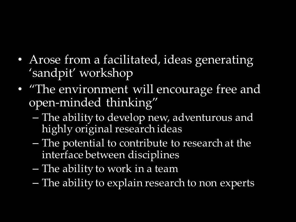 Arose from a facilitated, ideas generating 'sandpit' workshop The environment will encourage free and open-minded thinking – The ability to develop new, adventurous and highly original research ideas – The potential to contribute to research at the interface between disciplines – The ability to work in a team – The ability to explain research to non experts