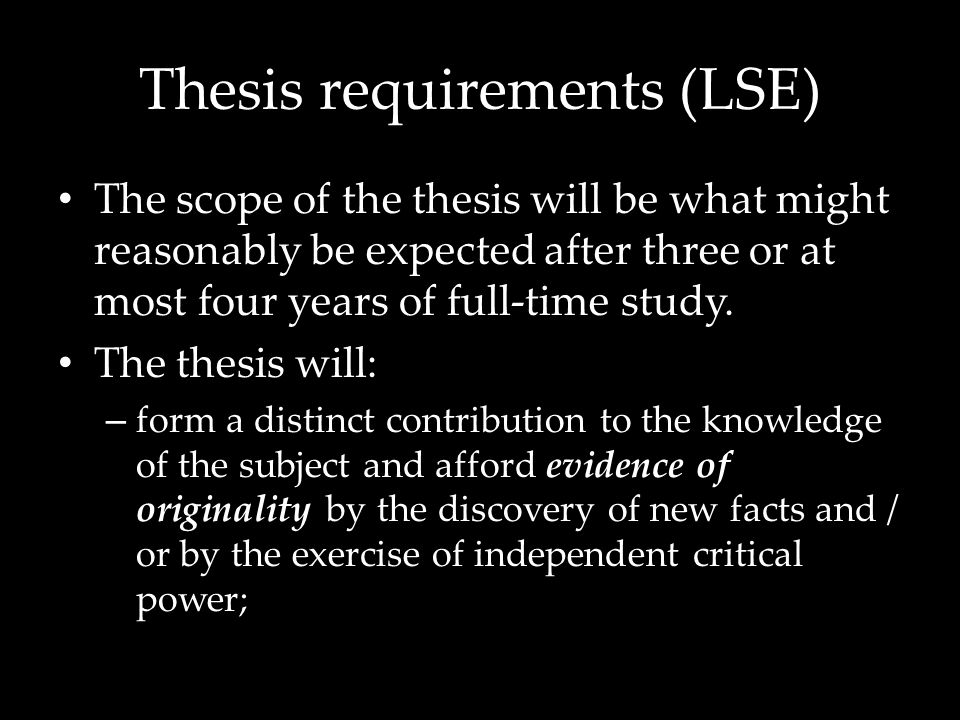 Thesis requirements (LSE) The scope of the thesis will be what might reasonably be expected after three or at most four years of full-time study.