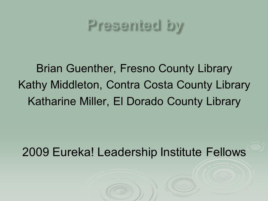 Brian Guenther, Fresno County Library Kathy Middleton, Contra Costa County Library Katharine Miller, El Dorado County Library 2009 Eureka! Leadership