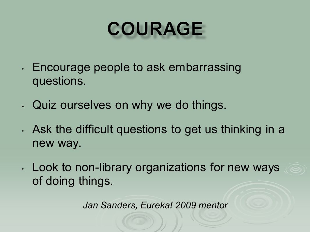 Encourage people to ask embarrassing questions. Quiz ourselves on why we do things.