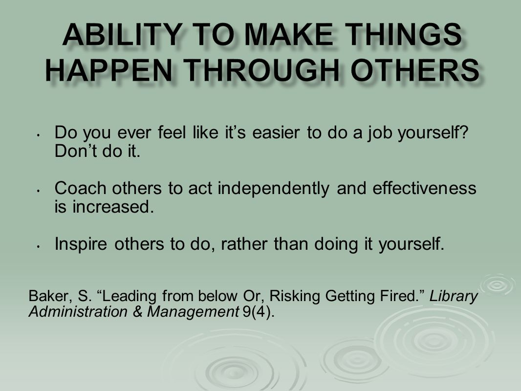 Do you ever feel like it's easier to do a job yourself? Don't do it. Coach others to act independently and effectiveness is increased. Inspire others