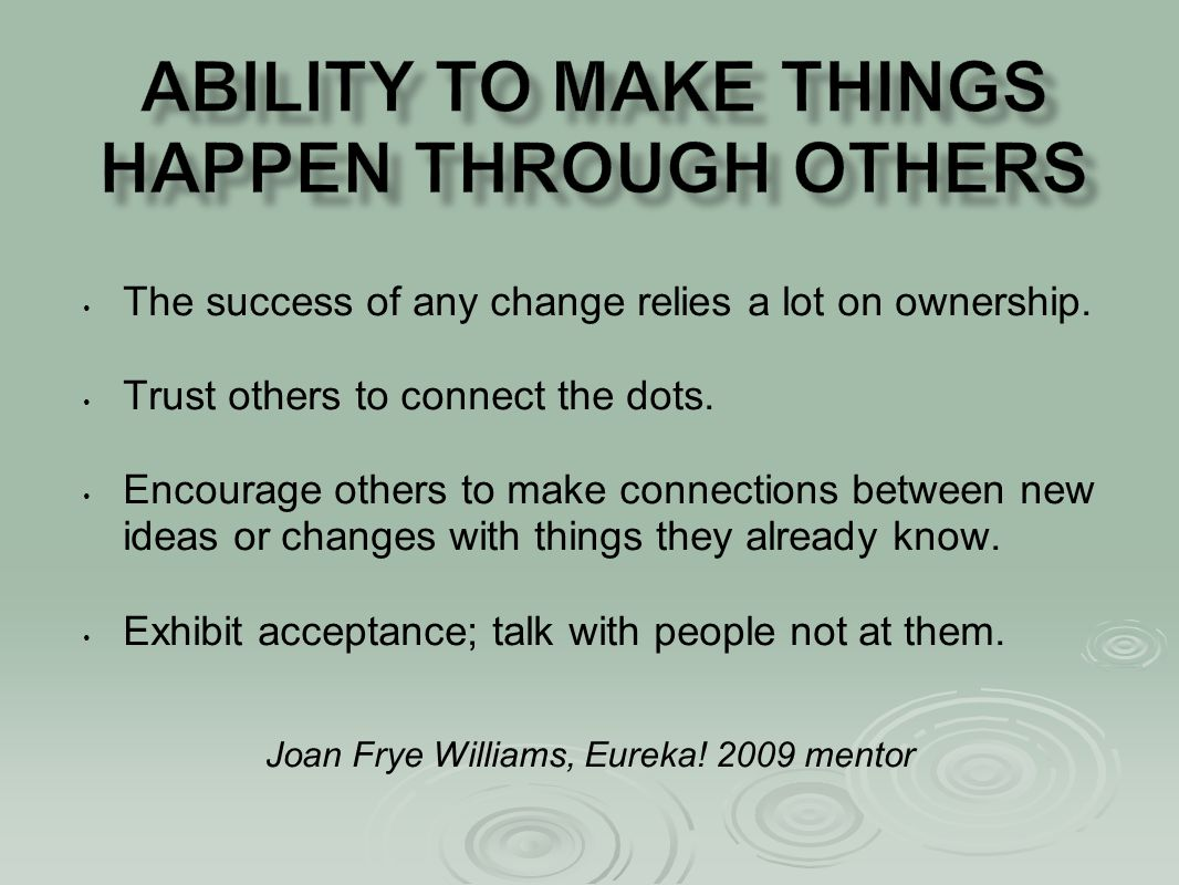 The success of any change relies a lot on ownership. Trust others to connect the dots. Encourage others to make connections between new ideas or chang