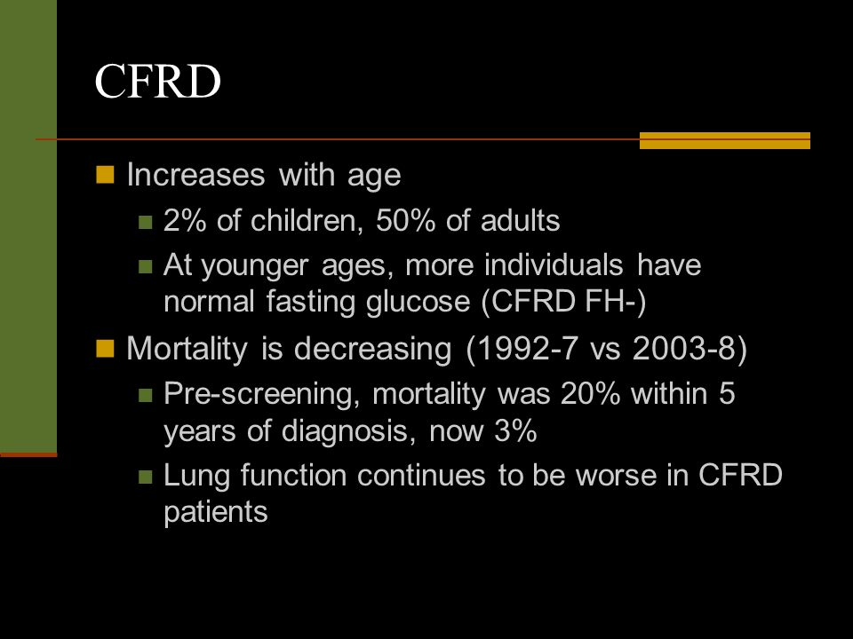 CFRD Increases with age 2% of children, 50% of adults At younger ages, more individuals have normal fasting glucose (CFRD FH-) Mortality is decreasing (1992-7 vs 2003-8) Pre-screening, mortality was 20% within 5 years of diagnosis, now 3% Lung function continues to be worse in CFRD patients