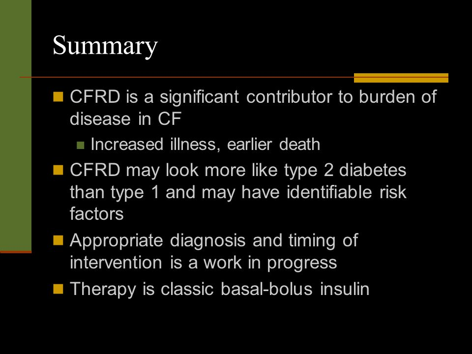 Summary CFRD is a significant contributor to burden of disease in CF Increased illness, earlier death CFRD may look more like type 2 diabetes than type 1 and may have identifiable risk factors Appropriate diagnosis and timing of intervention is a work in progress Therapy is classic basal-bolus insulin