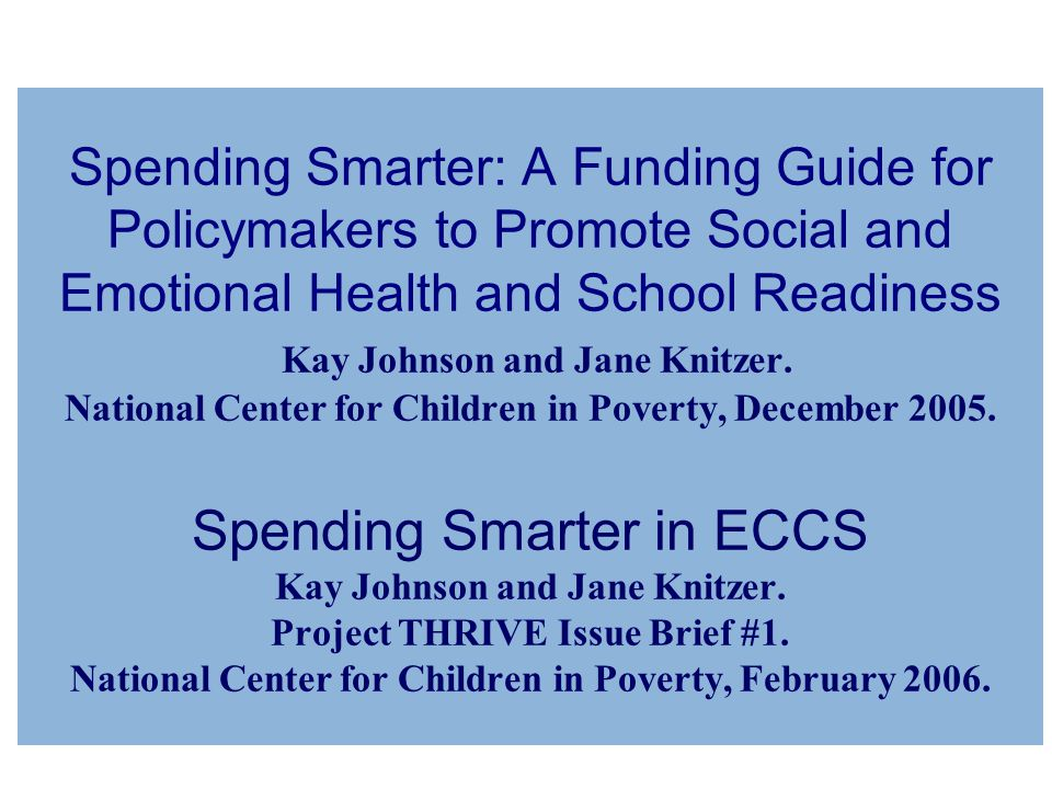 Spending Smarter: A Funding Guide for Policymakers to Promote Social and Emotional Health and School Readiness Kay Johnson and Jane Knitzer.