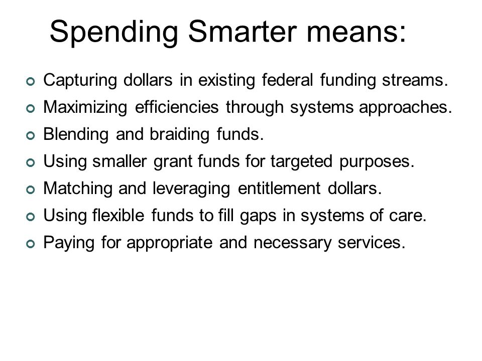 Spending Smarter means: Capturing dollars in existing federal funding streams.