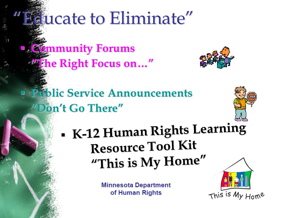 Educate to Eliminate  Community Forums The Right Focus on…  Public Service Announcements Don't Go There  K-12 Human Rights Learning Resource Tool Kit This is My Home Minnesota Department of Human Rights