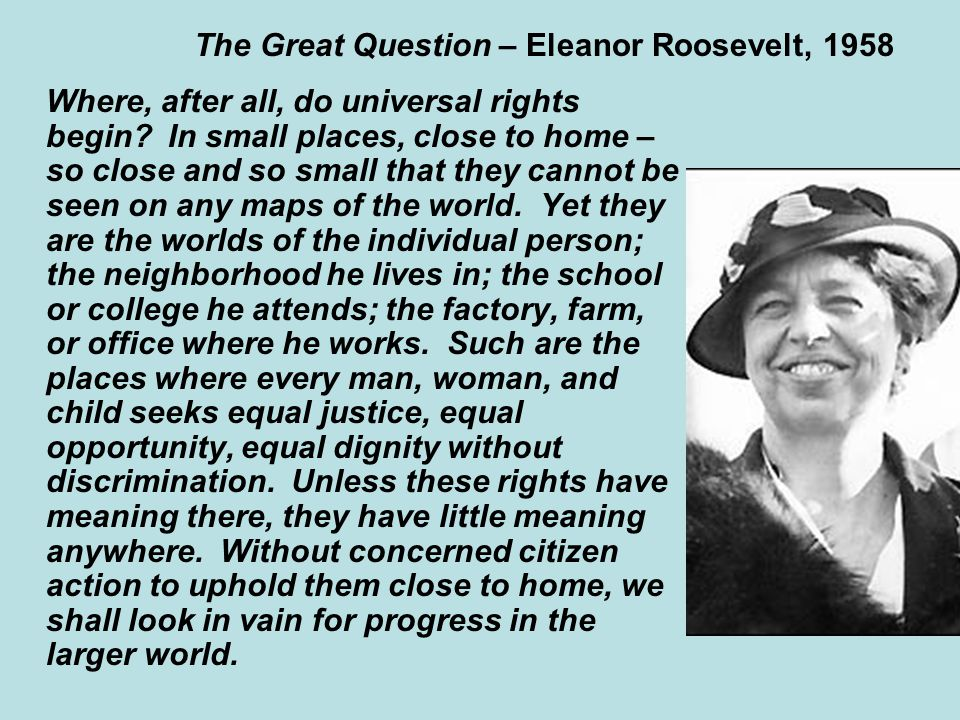 The Great Question – Eleanor Roosevelt, 1958 Where, after all, do universal rights begin.