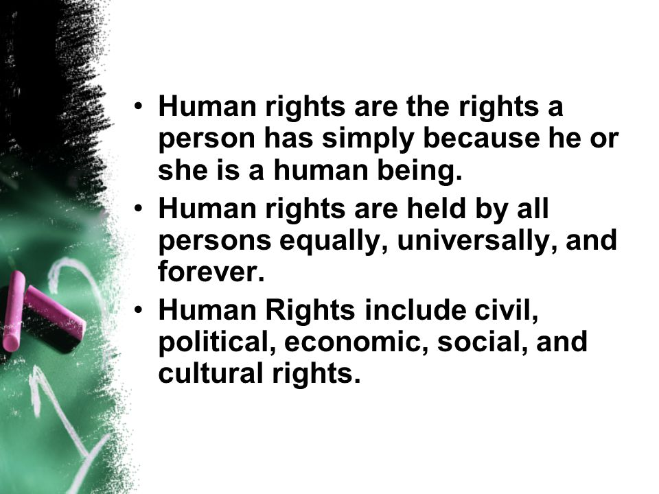 Human rights are the rights a person has simply because he or she is a human being.