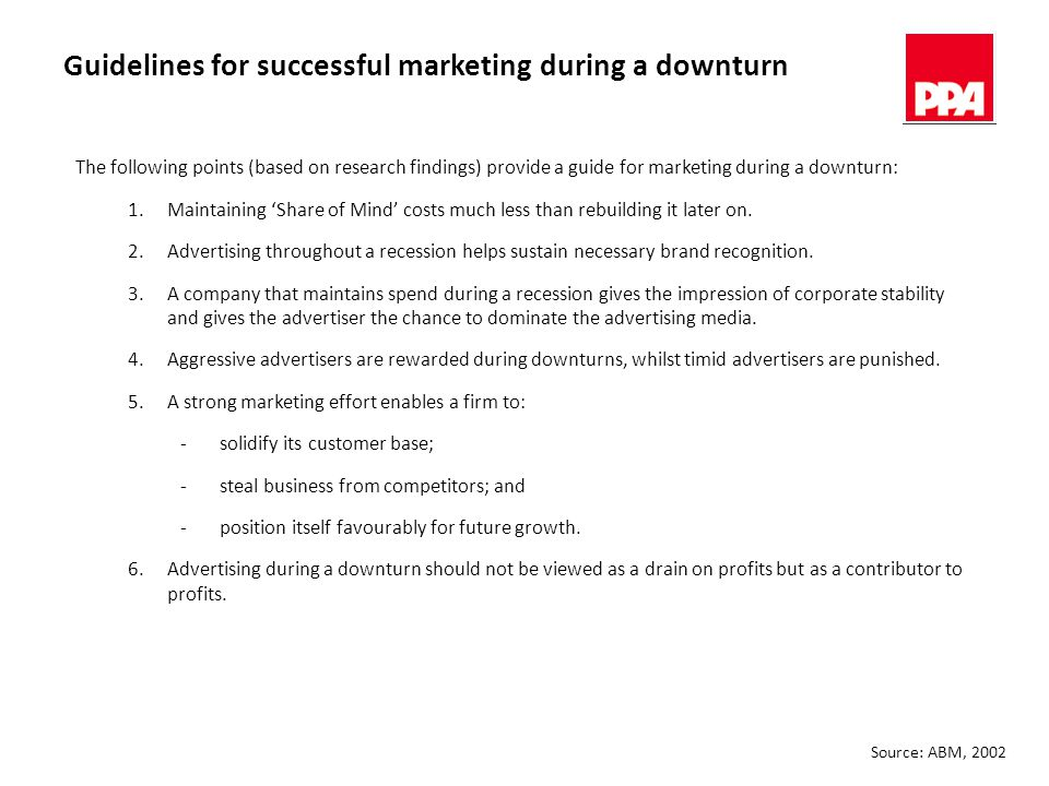 Guidelines for successful marketing during a downturn The following points (based on research findings) provide a guide for marketing during a downturn: 1.Maintaining 'Share of Mind' costs much less than rebuilding it later on.