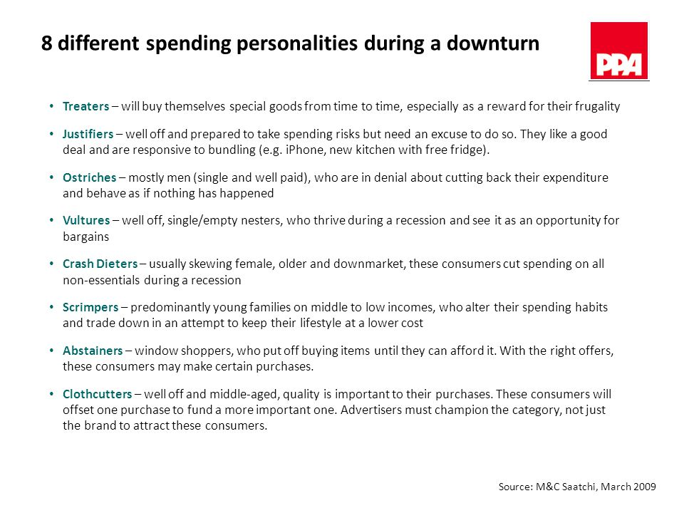 8 different spending personalities during a downturn Treaters – will buy themselves special goods from time to time, especially as a reward for their frugality Justifiers – well off and prepared to take spending risks but need an excuse to do so.