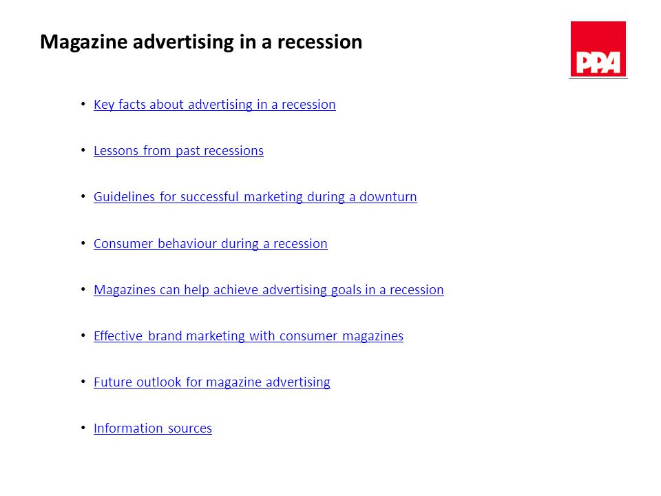 Magazine advertising in a recession Key facts about advertising in a recession Lessons from past recessions Guidelines for successful marketing during a downturn Consumer behaviour during a recession Magazines can help achieve advertising goals in a recession Effective brand marketing with consumer magazines Future outlook for magazine advertising Information sources