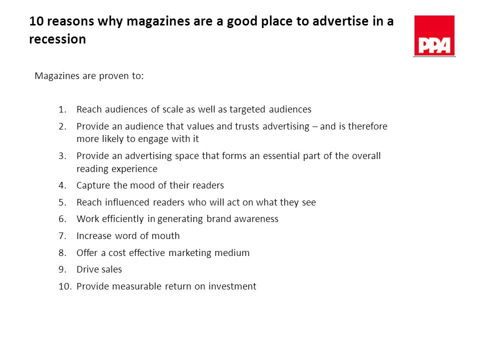 10 reasons why magazines are a good place to advertise in a recession Magazines are proven to: 1.Reach audiences of scale as well as targeted audiences 2.Provide an audience that values and trusts advertising – and is therefore more likely to engage with it 3.Provide an advertising space that forms an essential part of the overall reading experience 4.Capture the mood of their readers 5.Reach influenced readers who will act on what they see 6.Work efficiently in generating brand awareness 7.Increase word of mouth 8.Offer a cost effective marketing medium 9.Drive sales 10.Provide measurable return on investment