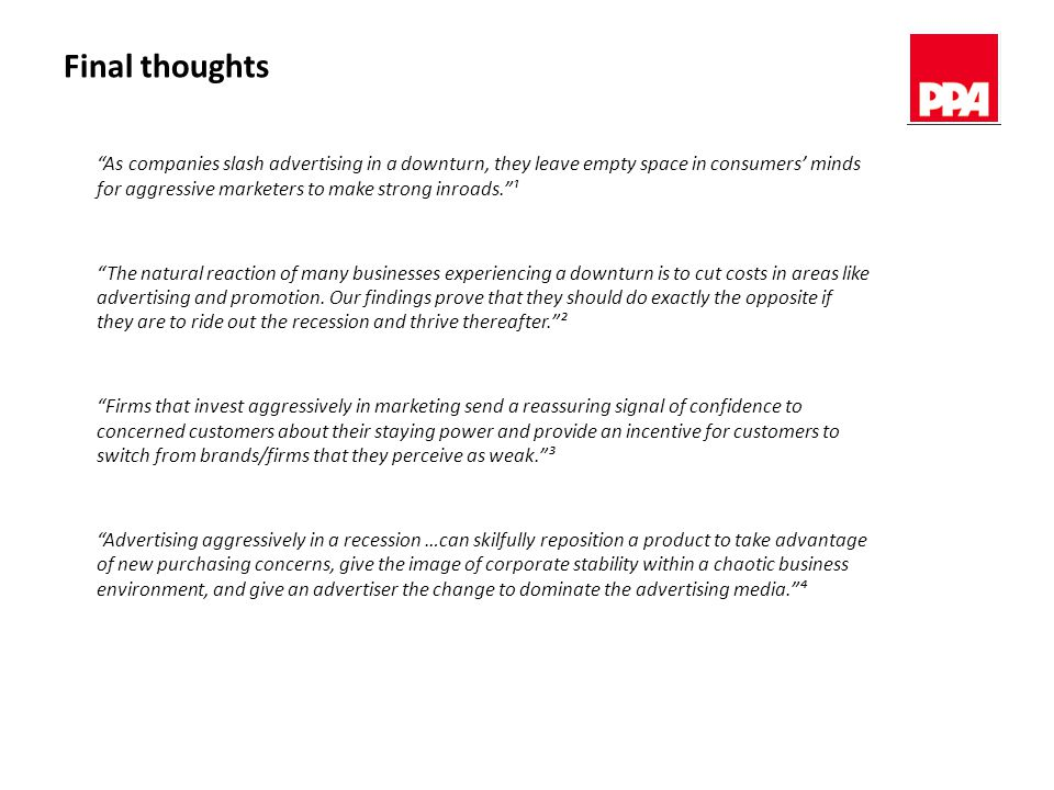 Final thoughts As companies slash advertising in a downturn, they leave empty space in consumers' minds for aggressive marketers to make strong inroads. ¹ The natural reaction of many businesses experiencing a downturn is to cut costs in areas like advertising and promotion.