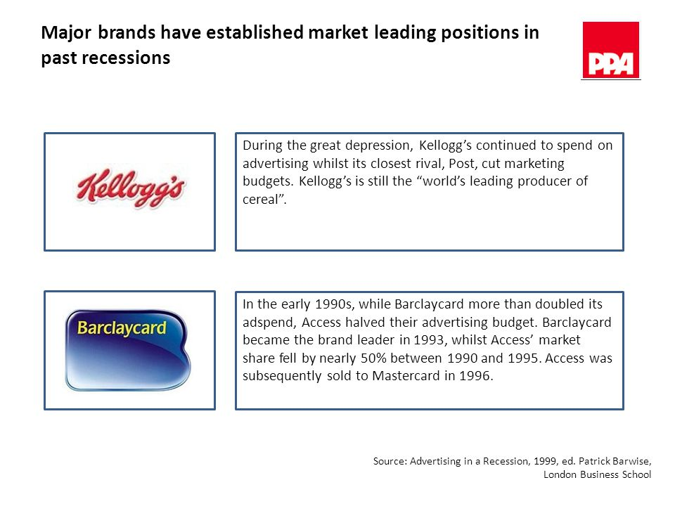 Major brands have established market leading positions in past recessions During the great depression, Kellogg's continued to spend on advertising whilst its closest rival, Post, cut marketing budgets.