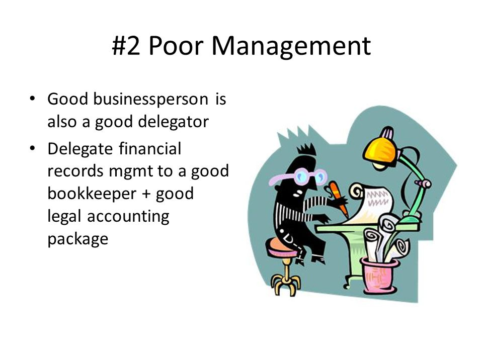 #2 Poor Management Good businessperson is also a good delegator Delegate financial records mgmt to a good bookkeeper + good legal accounting package
