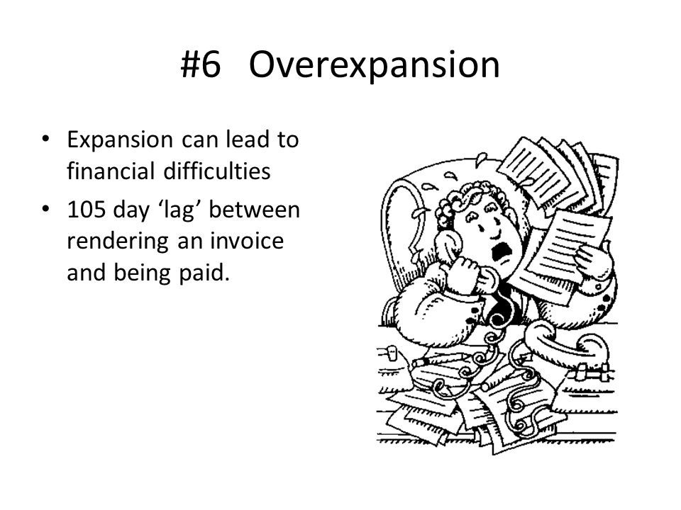 #6 Overexpansion Expansion can lead to financial difficulties 105 day 'lag' between rendering an invoice and being paid.