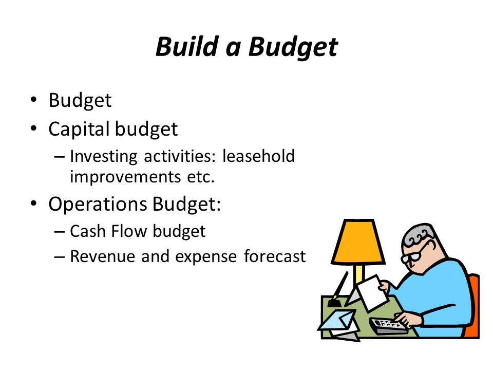 Build a Budget Budget Capital budget – Investing activities: leasehold improvements etc.