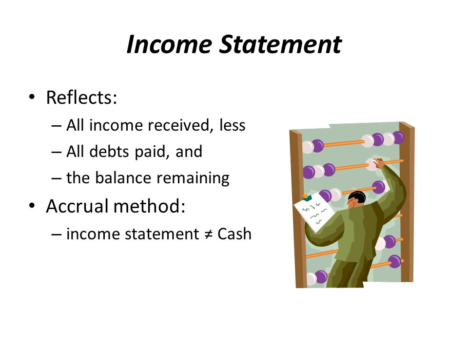 Income Statement Reflects: – All income received, less – All debts paid, and – the balance remaining Accrual method: – income statement ≠ Cash